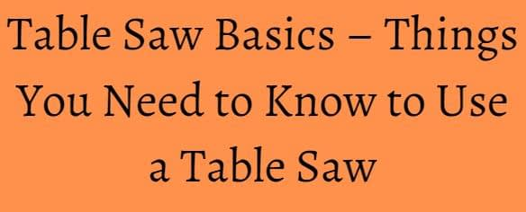 Table Saw Basics – Things You Need to Know to Use a Table Saw