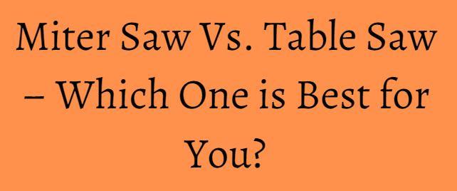 Miter Saw Vs. Table Saw