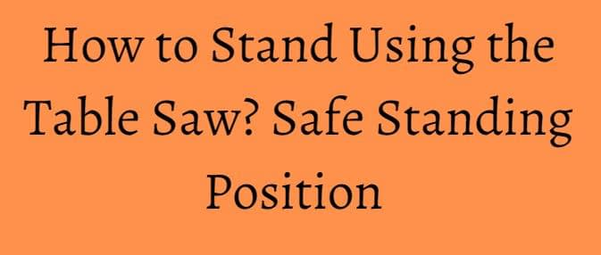 How to Stand Using the Table Saw